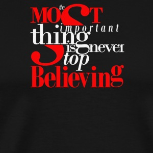 The most important thing is never top believing - Men's Premium T-Shirt