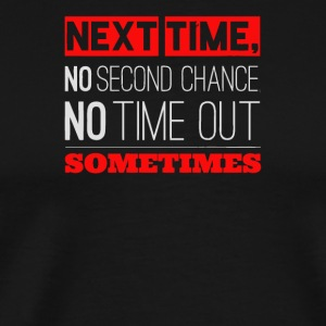 Next time no second chance no time out sometimes - Men's Premium T-Shirt