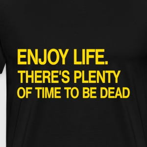 Enjoy Life There's Plenty Of Time To Be Dead - Men's Premium T-Shirt