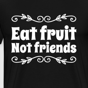 Eat Fruit not friends - Men's Premium T-Shirt