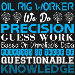 Oil Rig Worker Do Precision Work Unreliable Data - Men's Premium T-Shirt