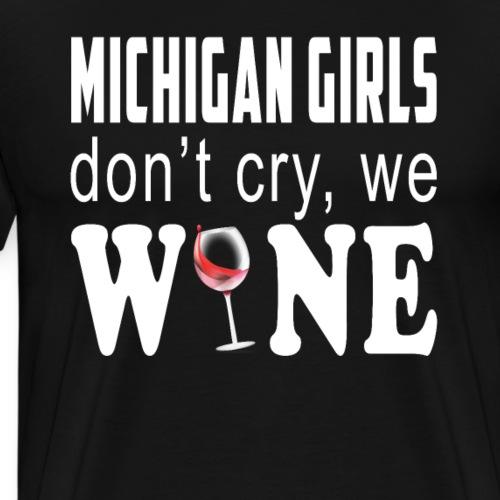 Cute Wine Michigan Girls Dont Cry We Wine - Men's Premium T-Shirt