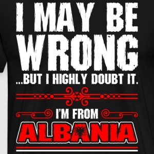 I May Be Wrong Im From Albania - Men's Premium T-Shirt