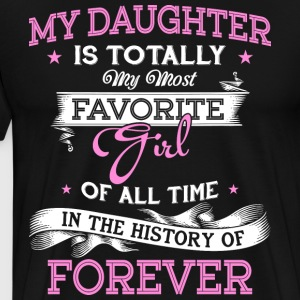 My Daughter Is Totally My Most Favorite Girl Shirt - Men's Premium T-Shirt