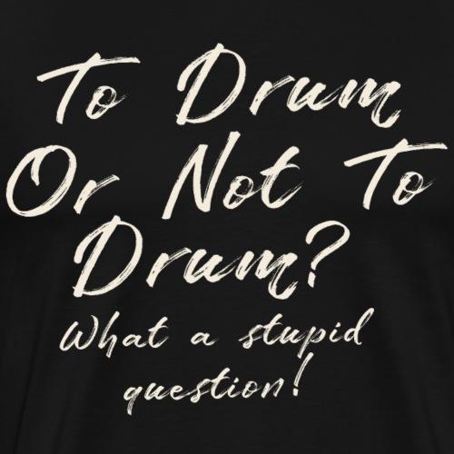 To drum or not to drum- Drummer T-Shirt - Men's Premium T-Shirt