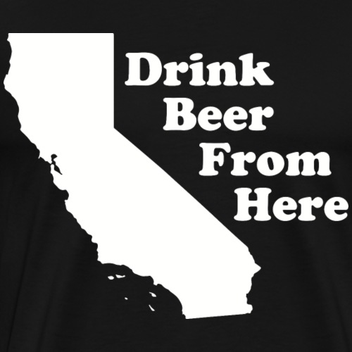 Drink Beer From CA - Men's Premium T-Shirt