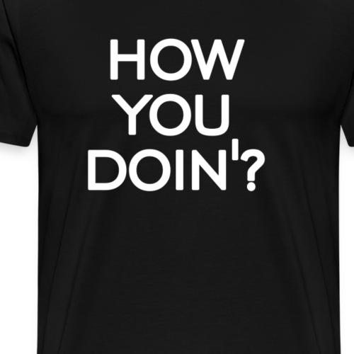 How you doin' - Men's Premium T-Shirt
