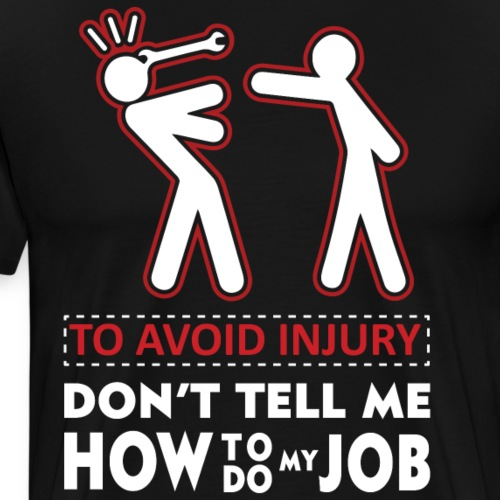 To avoid injury don t tell me how to do my Job - Men's Premium T-Shirt