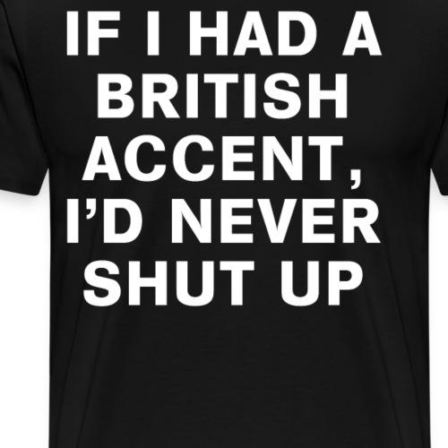 If I Had A British Accent I d Never Shut Up Tee - Men's Premium T-Shirt