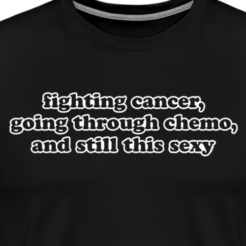 Fighting Cancer Going Through Chemo and Still Sexy - Men's Premium T-Shirt