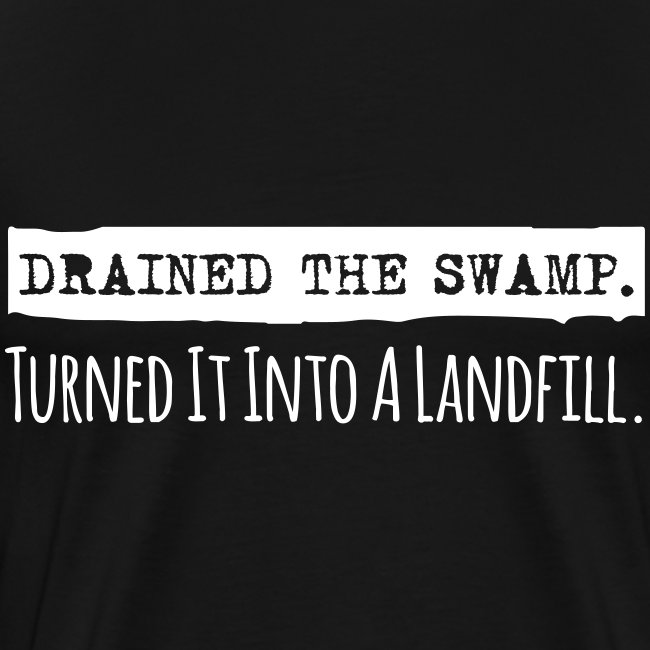Drained the Swamp - Turned it into a Landfill