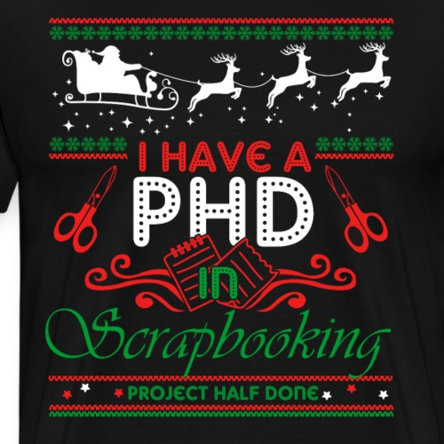 I Have A PHD In Scrapbooking Ugly Christmas Tshirt - Men's Premium T-Shirt