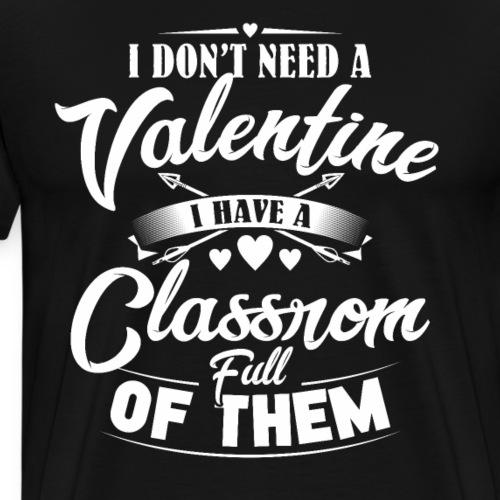 I Don't need a Valentine I Have a Classroom Full - Men's Premium T-Shirt