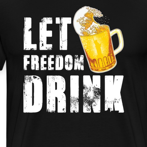 Let Freedom Drink Funny Drinking 4th of July - Men's Premium T-Shirt