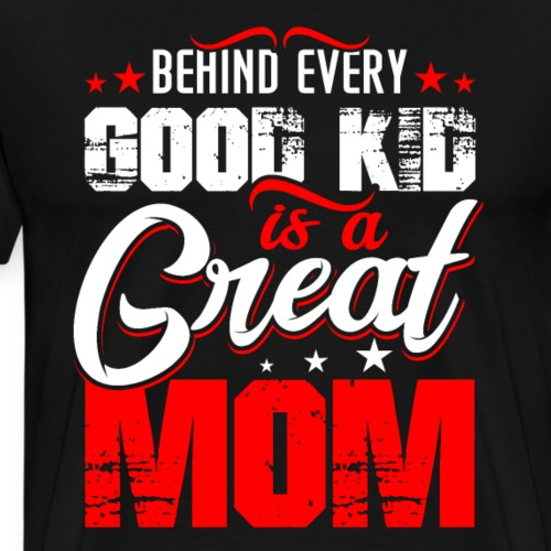 Behind Every Good Kid Is A Great Mom, Mother's Day - Men's Premium T-Shirt