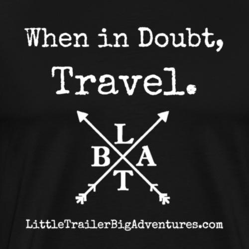 When in Doubt, Travel ~ LTBA - Men's Premium T-Shirt