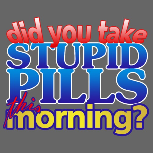 Did you take stupid pills this morning - Men's Premium T-Shirt