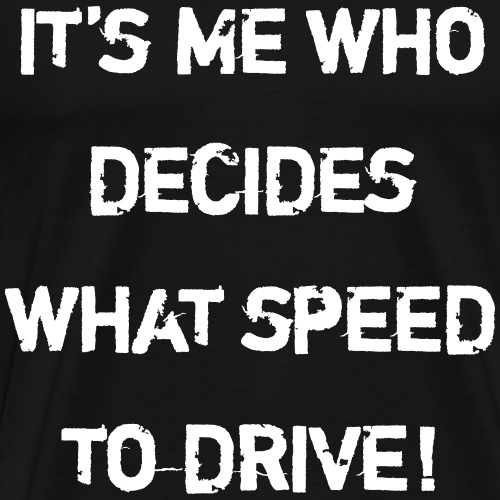 It's Me Who Decides What Speed To Drive - Men's Premium T-Shirt