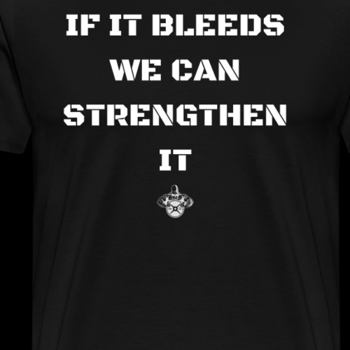 IF IT BLEEDS WE CAN STRENGTHEN IT - Men's Premium T-Shirt