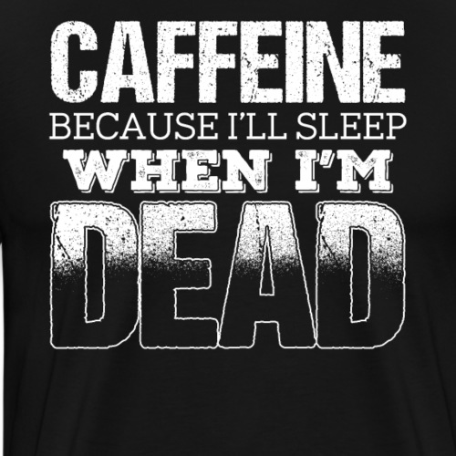 Caffeine Because I'll Sleep When I'm Dead - Men's Premium T-Shirt