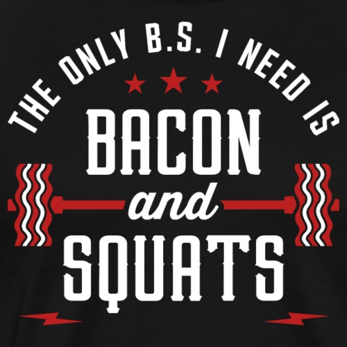 The Only BS I Need Is Bacon And Squats - Men's Premium T-Shirt