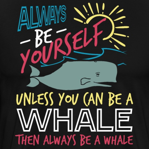 Always Be Yourself Unless You Can Be A Whale - Men's Premium T-Shirt