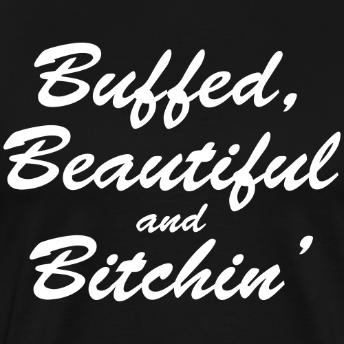 Buffed, beautiful and bitchin' - Men's Premium T-Shirt