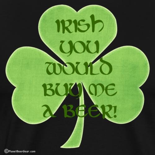 Irish You Would Buy Me A Beer - Men's Premium T-Shirt