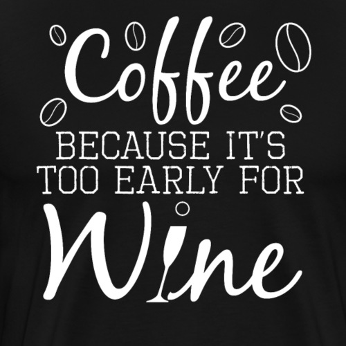 Coffee Because It's Too Early For Wine - Men's Premium T-Shirt
