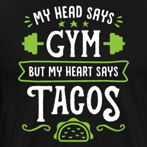My Head Says Gym But My Heart Says Tacos - Men's Premium T-Shirt