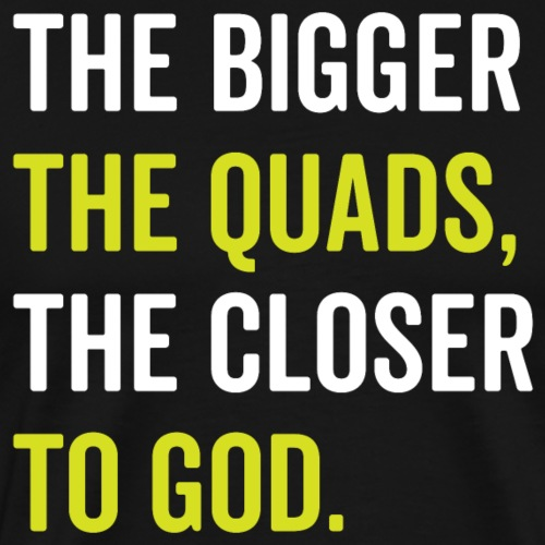 The Bigger The Quads The Closer To God - Men's Premium T-Shirt