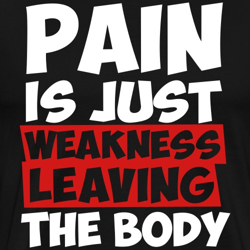 Pain is just weakness leaving the body - Men's Premium T-Shirt