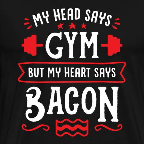 My Head Says Gym But My Heart Says Bacon - Men's Premium T-Shirt