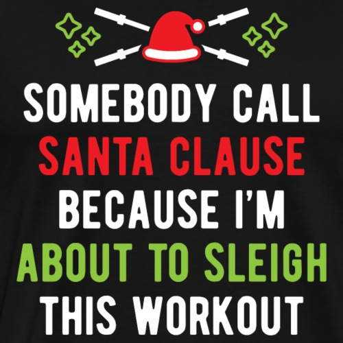 Somebody Call Santa Clause (Sleigh Workout) v1 - Men's Premium T-Shirt