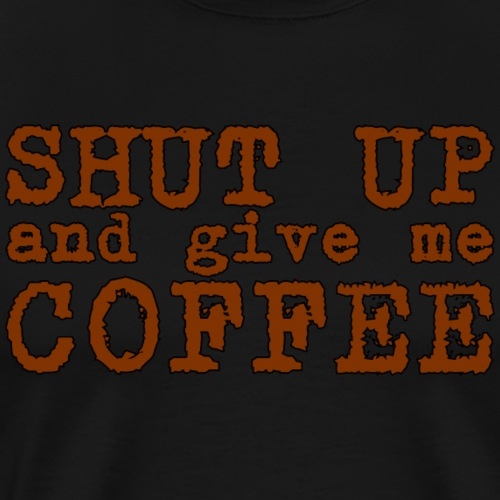 shut up and give me coffee - Men's Premium T-Shirt