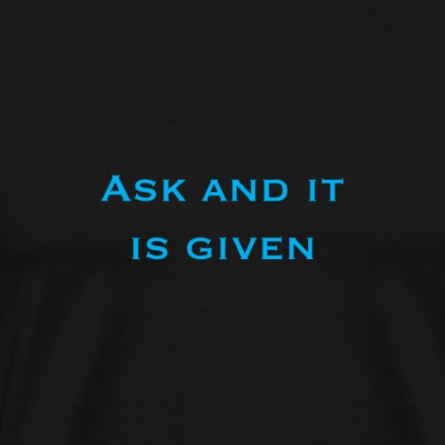 Ask and it is given - Men's Premium T-Shirt