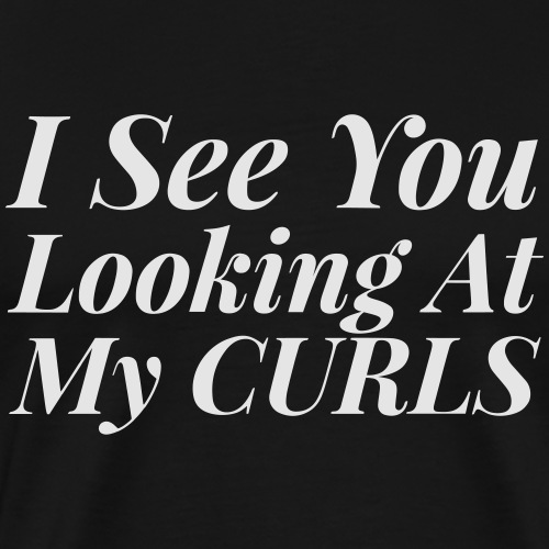 I see you looking at my curls - Men's Premium T-Shirt