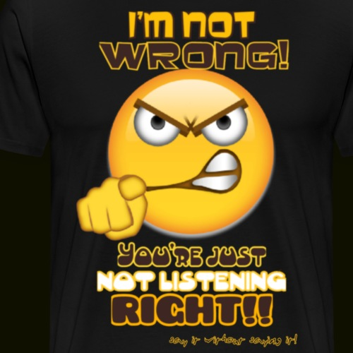 Im not wrong. - Men's Premium T-Shirt