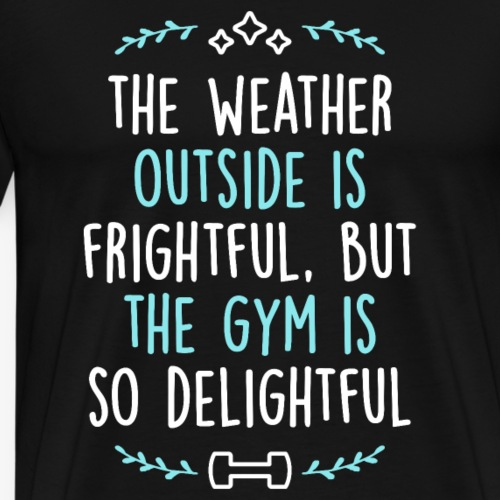 The Weather Outside Is Frightful (Christmas Gym) - Men's Premium T-Shirt