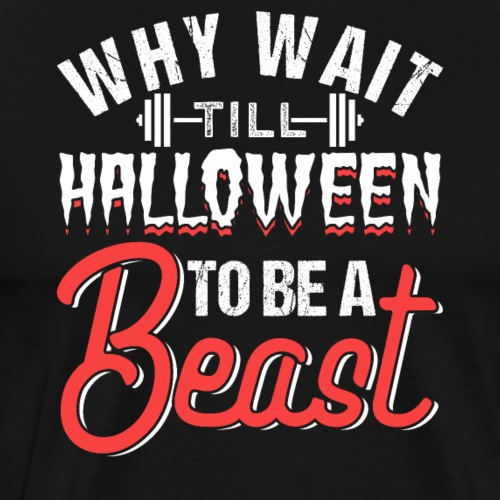 Why Wait Till Halloween To Be A Beast - Men's Premium T-Shirt