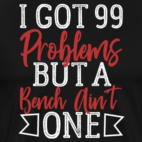 I Got 99 Problems But A Bench Ain't One - Men's Premium T-Shirt