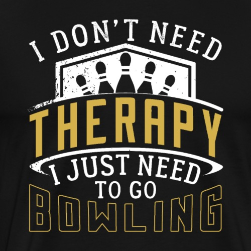 I Don't Need Therapy Just Bowling - Men's Premium T-Shirt