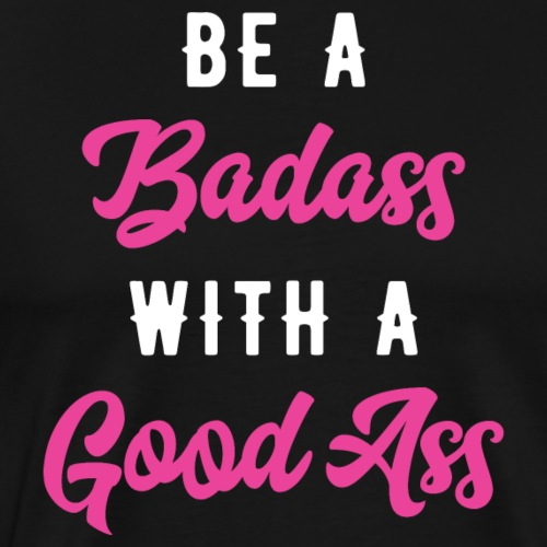 Be A Badass With A Good Ass - Men's Premium T-Shirt