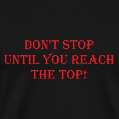 dont stop until you reach the top - Men's Premium T-Shirt
