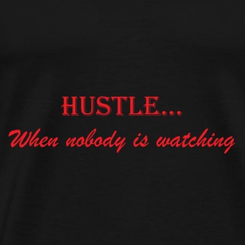 hustle when nobody is watching - Men's Premium T-Shirt