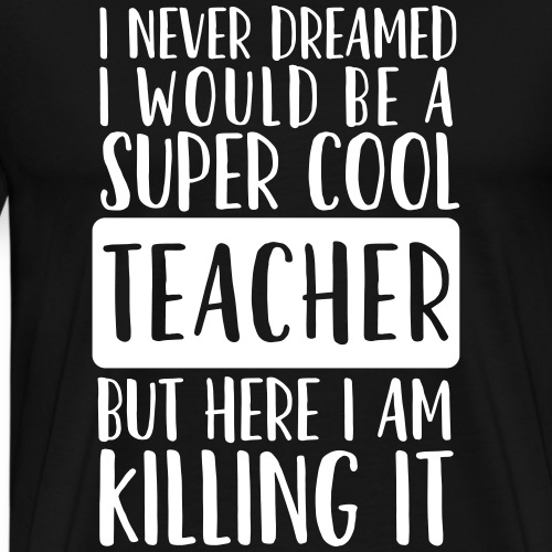 I Never Dreamed I'd Be a Super Cool Funny Teacher - Men's Premium T-Shirt