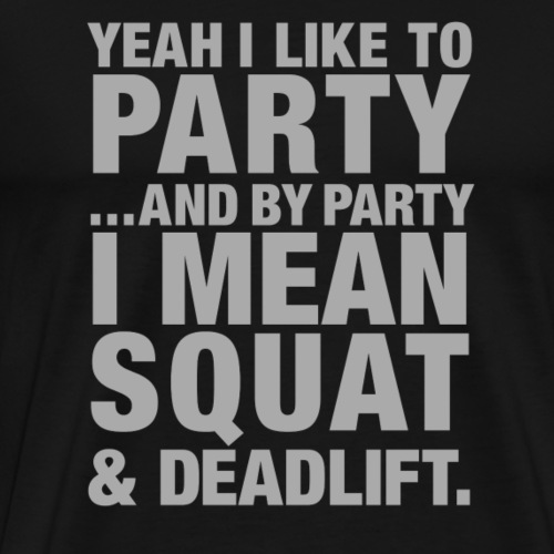 Yeah I like to party and by party I mean squat and - Men's Premium T-Shirt