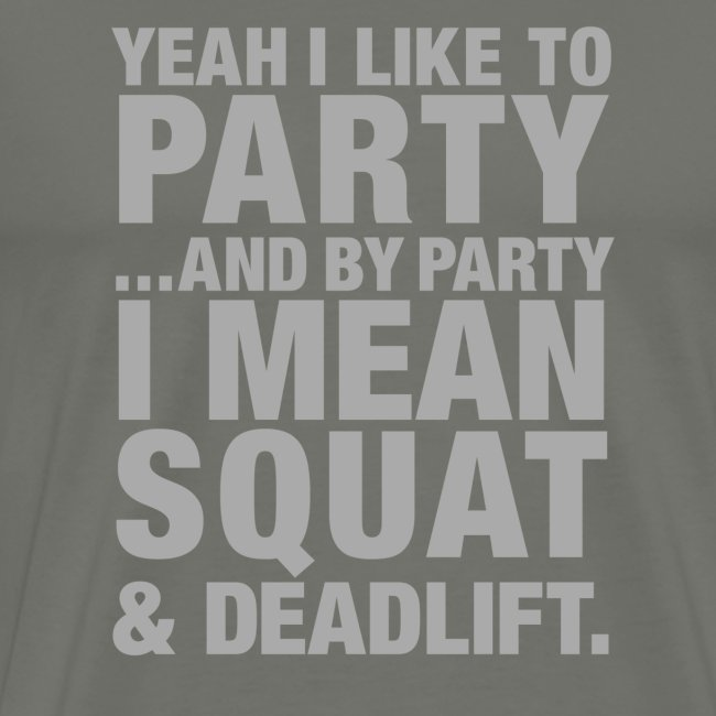 Yeah I like to party and by party I mean squat and