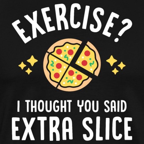 Exercise? I Thought You Said Extra Slice - Men's Premium T-Shirt