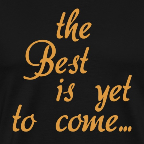 The best is yet to came T shirt Gift for Men Women - Men's Premium T-Shirt